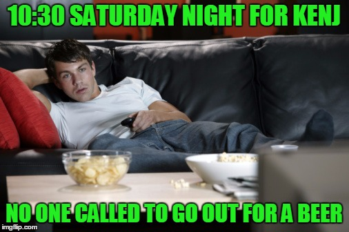 10:30 SATURDAY NIGHT FOR KENJ NO ONE CALLED TO GO OUT FOR A BEER | made w/ Imgflip meme maker