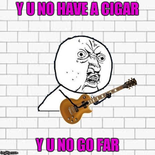 Thanks to DashHopes for the template and for putting Pink Floyd in my head! | Y U NO HAVE A CIGAR Y U NO GO FAR | image tagged in y u no pink floyd,memes,pink floyd,funny,y u no | made w/ Imgflip meme maker