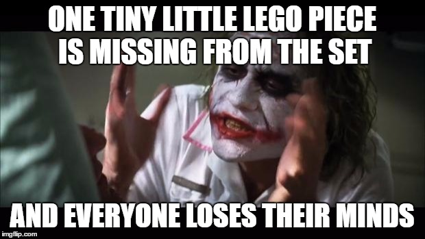 And everybody loses their minds Meme | ONE TINY LITTLE LEGO PIECE IS MISSING FROM THE SET AND EVERYONE LOSES THEIR MINDS | image tagged in memes,and everybody loses their minds | made w/ Imgflip meme maker
