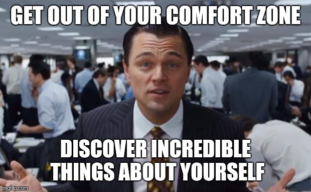 wolf of wall street  | GET OUT OF YOUR COMFORT ZONE DISCOVER INCREDIBLE THINGS ABOUT YOURSELF | image tagged in wolf of wall street | made w/ Imgflip meme maker