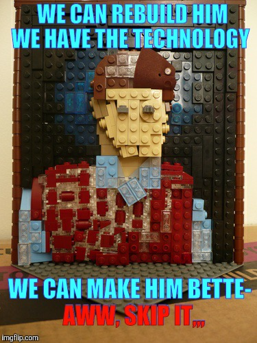 The Not-One-Penny Man | WE CAN REBUILD HIM  WE HAVE THE TECHNOLOGY WE CAN MAKE HIM BETTE-  AWW, SKIP IT,,, AWW, SKIP IT,,, | image tagged in lego bad luck brian,lego week,juicydeath1025,legos | made w/ Imgflip meme maker