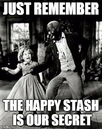 JUST REMEMBER THE HAPPY STASH IS OUR SECRET | made w/ Imgflip meme maker