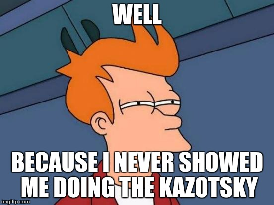 Futurama Fry Meme | WELL BECAUSE I NEVER SHOWED ME DOING THE KAZOTSKY | image tagged in memes,futurama fry | made w/ Imgflip meme maker