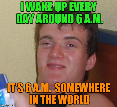 10 Guy Meme | I WAKE UP EVERY DAY AROUND 6 A.M. IT'S 6 A.M.  SOMEWHERE IN THE WORLD | image tagged in memes,10 guy | made w/ Imgflip meme maker