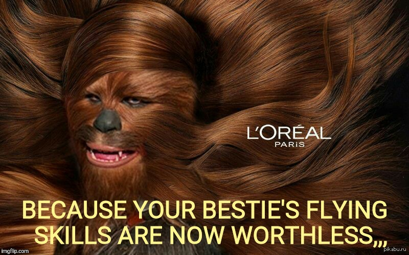 Because your Chewy is worth it,,, | BECAUSE YOUR BESTIE'S FLYING  SKILLS ARE NOW WORTHLESS,,, | image tagged in chewbacca,star  wars,l'oreal,lotsa hair | made w/ Imgflip meme maker