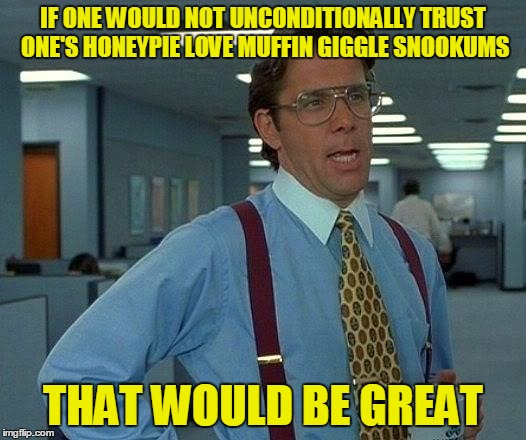 That Would Be Great Meme | IF ONE WOULD NOT UNCONDITIONALLY TRUST ONE'S HONEYPIE LOVE MUFFIN GIGGLE SNOOKUMS THAT WOULD BE GREAT | image tagged in memes,that would be great | made w/ Imgflip meme maker