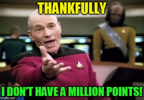 Picard Wtf Meme | THANKFULLY I DON'T HAVE A MILLION POINTS! | image tagged in memes,picard wtf | made w/ Imgflip meme maker