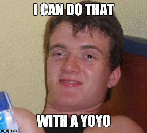 10 Guy Meme | I CAN DO THAT WITH A YOYO | image tagged in memes,10 guy | made w/ Imgflip meme maker