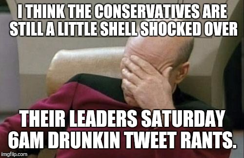 Captain Picard Facepalm Meme | I THINK THE CONSERVATIVES ARE STILL A LITTLE SHELL SHOCKED OVER THEIR LEADERS SATURDAY 6AM DRUNKIN TWEET RANTS. | image tagged in memes,captain picard facepalm | made w/ Imgflip meme maker
