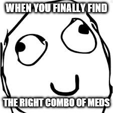 Derp | WHEN YOU FINALLY FIND THE RIGHT COMBO OF MEDS | image tagged in memes,derp | made w/ Imgflip meme maker