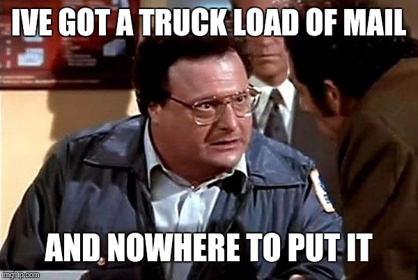 IVE GOT A TRUCK LOAD OF MAIL AND NOWHERE TO PUT IT | made w/ Imgflip meme maker