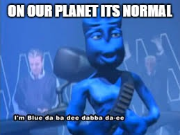 ON OUR PLANET ITS NORMAL | made w/ Imgflip meme maker