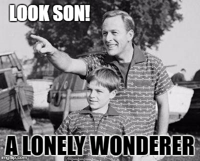 LOOK SON! A LONELY WONDERER | made w/ Imgflip meme maker