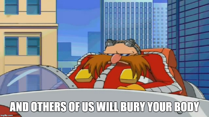 Eggman is Disappointed - Sonic X | AND OTHERS OF US WILL BURY YOUR BODY | image tagged in eggman is disappointed - sonic x | made w/ Imgflip meme maker