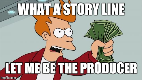 WHAT A STORY LINE LET ME BE THE PRODUCER | made w/ Imgflip meme maker