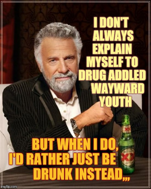 The Most Interesting Man In The World Meme | I DON'T  ALWAYS  EXPLAIN  MYSELF TO DRUG ADDLED      WAYWARD    YOUTH BUT WHEN I DO,      I'D RATHER JUST BE                      DRUNK INST | image tagged in memes,the most interesting man in the world | made w/ Imgflip meme maker
