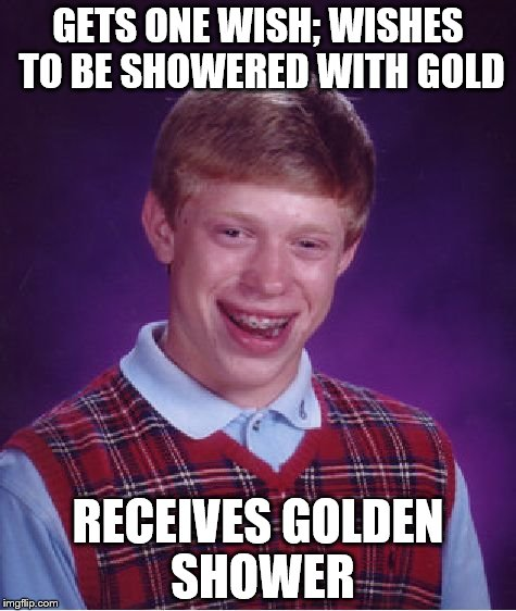 april showers | GETS ONE WISH; WISHES TO BE SHOWERED WITH GOLD RECEIVES GOLDEN SHOWER | image tagged in memes,bad luck brian,gold,golden showers | made w/ Imgflip meme maker
