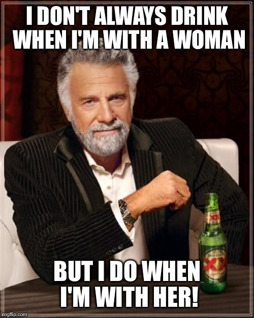 The Most Interesting Man In The World Meme | I DON'T ALWAYS DRINK WHEN I'M WITH A WOMAN BUT I DO WHEN I'M WITH HER! | image tagged in memes,the most interesting man in the world | made w/ Imgflip meme maker