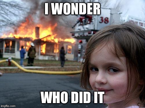 Disaster Girl Meme | I WONDER WHO DID IT | image tagged in memes,disaster girl | made w/ Imgflip meme maker