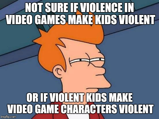 Futurama Fry Meme | NOT SURE IF VIOLENCE IN VIDEO GAMES MAKE KIDS VIOLENT OR IF VIOLENT KIDS MAKE VIDEO GAME CHARACTERS VIOLENT | image tagged in memes,futurama fry | made w/ Imgflip meme maker