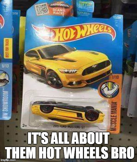 IT'S ALL ABOUT THEM HOT WHEELS BRO | made w/ Imgflip meme maker