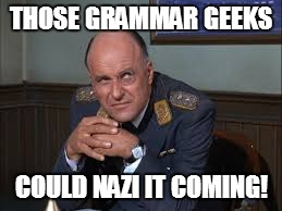 THOSE GRAMMAR GEEKS COULD NAZI IT COMING! | made w/ Imgflip meme maker