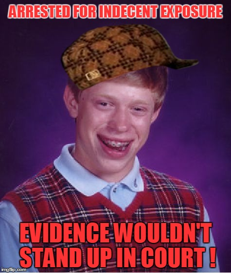 Bad Luck Brian Arrested! |  ARRESTED FOR INDECENT EXPOSURE; EVIDENCE WOULDN'T STAND UP IN COURT ! | image tagged in memes,bad luck brian,scumbag,legal,trouble | made w/ Imgflip meme maker