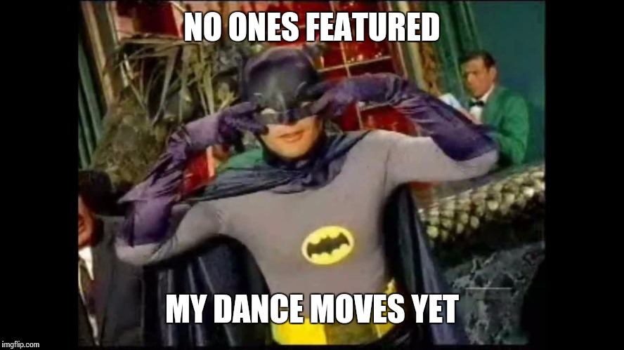 NO ONES FEATURED MY DANCE MOVES YET | made w/ Imgflip meme maker