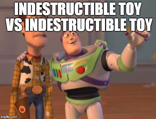 X, X Everywhere Meme | INDESTRUCTIBLE TOY VS INDESTRUCTIBLE TOY | image tagged in memes,x,x everywhere,x x everywhere | made w/ Imgflip meme maker