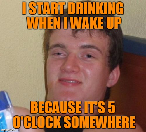 10 Guy Meme | I START DRINKING WHEN I WAKE UP BECAUSE IT'S 5 O'CLOCK SOMEWHERE | image tagged in memes,10 guy | made w/ Imgflip meme maker