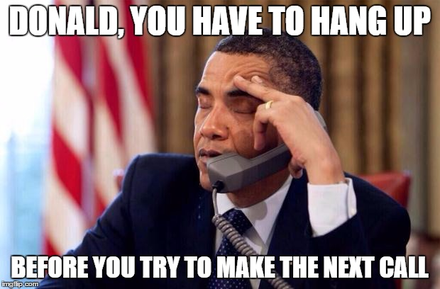 Obama Phone | DONALD, YOU HAVE TO HANG UP BEFORE YOU TRY TO MAKE THE NEXT CALL | image tagged in obama phone | made w/ Imgflip meme maker