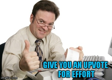 GIVE YOU AN UPVOTE FOR EFFORT | made w/ Imgflip meme maker