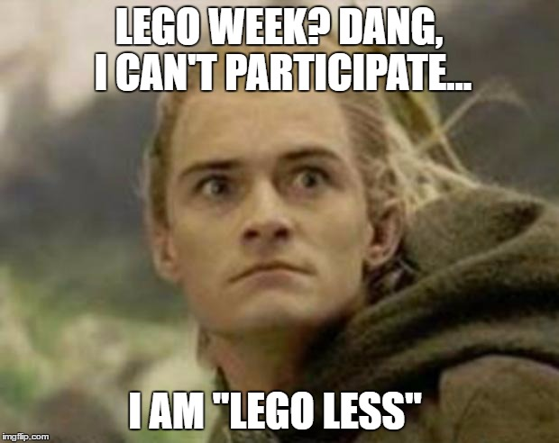 "Lego Week Submission  | LEGO WEEK? DANG, I CAN'T PARTICIPATE... I AM ""LEGO LESS"" 