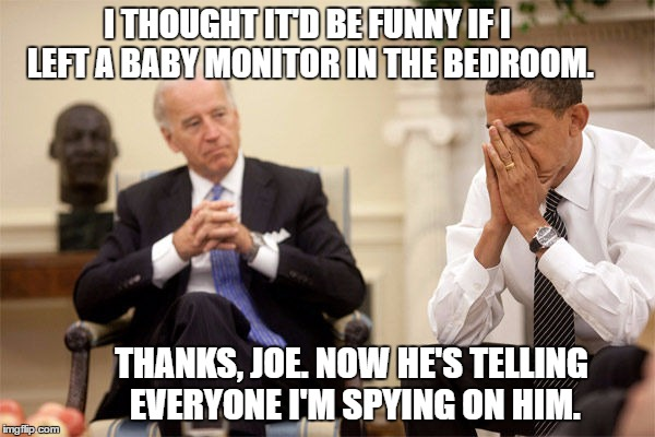 Obama Wire Tap | I THOUGHT IT'D BE FUNNY IF I LEFT A BABY MONITOR IN THE BEDROOM. THANKS, JOE. NOW HE'S TELLING EVERYONE I'M SPYING ON HIM. | image tagged in biden obama | made w/ Imgflip meme maker