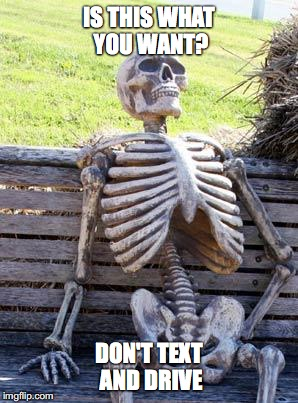 Waiting Skeleton Meme | IS THIS WHAT YOU WANT? DON'T TEXT AND DRIVE | image tagged in memes,waiting skeleton | made w/ Imgflip meme maker