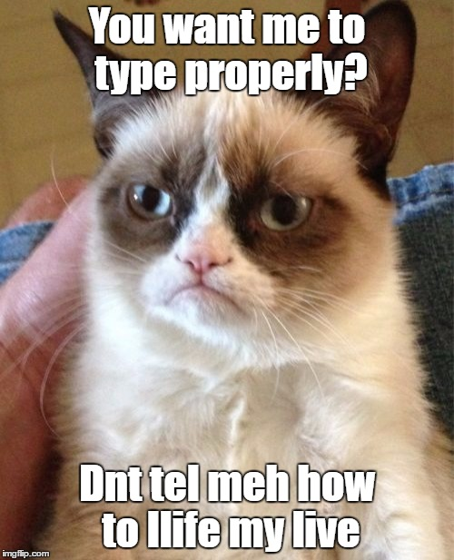 Grumpy Cat Meme | You want me to type properly? Dnt tel meh how to llife my live | image tagged in memes,grumpy cat | made w/ Imgflip meme maker