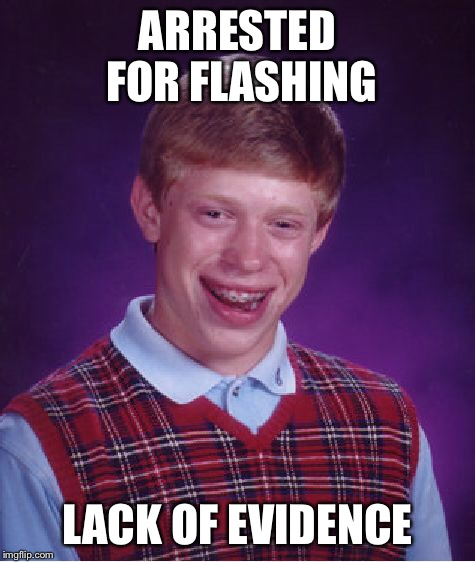 Bad Luck Brian Meme | ARRESTED FOR FLASHING LACK OF EVIDENCE | image tagged in memes,bad luck brian | made w/ Imgflip meme maker