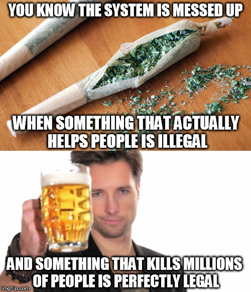 Legal vs Illegal | YOU KNOW THE SYSTEM IS MESSED UP WHEN SOMETHING THAT ACTUALLY HELPS PEOPLE IS ILLEGAL AND SOMETHING THAT KILLS MILLIONS OF PEOPLE IS PERFECT | image tagged in pot,marijuana,alcohol,drugs,funny,memes | made w/ Imgflip meme maker