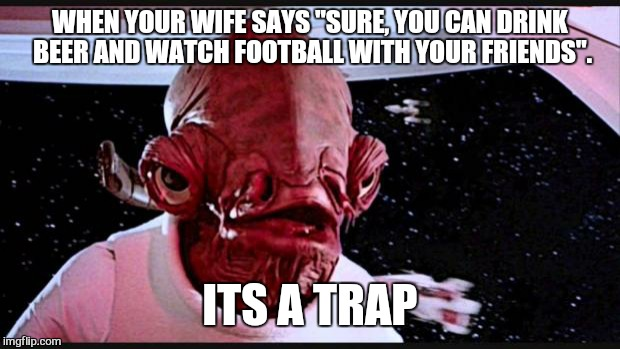 "Never trust the smilies  | WHEN YOUR WIFE SAYS ""SURE, YOU CAN DRINK BEER AND WATCH FOOTBALL WITH YOUR FRIENDS"". ITS A TRAP 