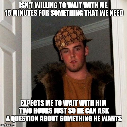 Scumbag Steve Meme | ISN'T WILLING TO WAIT WITH ME 15 MINUTES FOR SOMETHING THAT WE NEED EXPECTS ME TO WAIT WITH HIM TWO HOURS JUST SO HE CAN ASK A QUESTION ABOU | image tagged in memes,scumbag steve | made w/ Imgflip meme maker