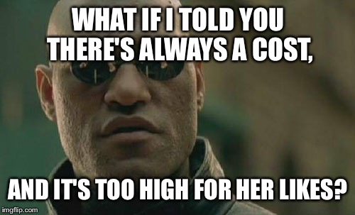 Matrix Morpheus Meme | WHAT IF I TOLD YOU THERE'S ALWAYS A COST, AND IT'S TOO HIGH FOR HER LIKES? | image tagged in memes,matrix morpheus | made w/ Imgflip meme maker