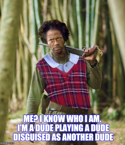 TROPICCHUNDER | ME? I KNOW WHO I AM. I'M A DUDE PLAYING A DUDE DISGUISED AS ANOTHER DUDE | image tagged in robert downey jr tropic thunder,ancient aliens dude,funny,bad luck brian | made w/ Imgflip meme maker