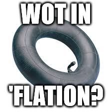 Wot goes up, must go down... | WOT IN 'FLATION? | image tagged in what in tarnation | made w/ Imgflip meme maker