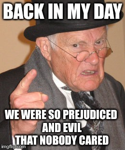 Back In My Day Meme | BACK IN MY DAY WE WERE SO PREJUDICED AND EVIL THAT NOBODY CARED | image tagged in memes,back in my day | made w/ Imgflip meme maker