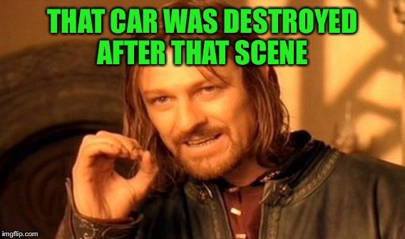 One Does Not Simply Meme | THAT CAR WAS DESTROYED AFTER THAT SCENE | image tagged in memes,one does not simply | made w/ Imgflip meme maker