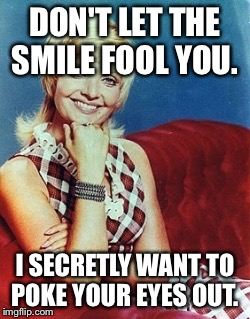 DON'T LET THE SMILE FOOL YOU. I SECRETLY WANT TO POKE YOUR EYES OUT. | made w/ Imgflip meme maker