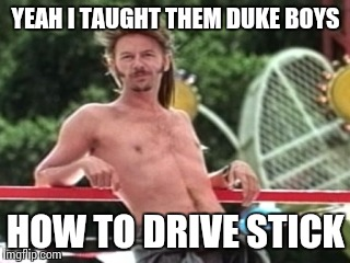 YEAH I TAUGHT THEM DUKE BOYS HOW TO DRIVE STICK | made w/ Imgflip meme maker