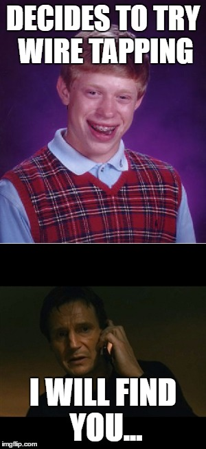 ...annndddd kill you | DECIDES TO TRY WIRE TAPPING I WILL FIND YOU... | image tagged in wiretapping,bad luck brian | made w/ Imgflip meme maker