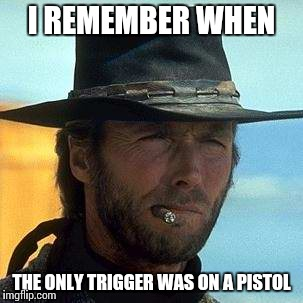 I REMEMBER WHEN THE ONLY TRIGGER WAS ON A PISTOL | made w/ Imgflip meme maker