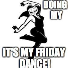 Dancing Trollmom | DOING MY IT'S MY FRIDAY DANCE! | image tagged in memes,dancing trollmom | made w/ Imgflip meme maker